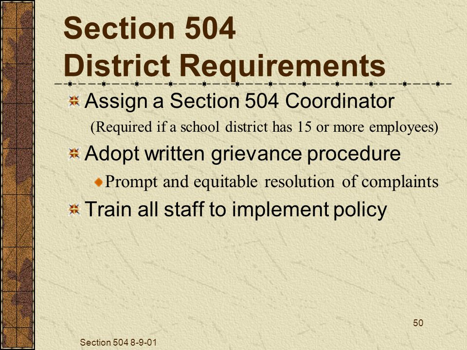 Section 504 8-9-01 50 Section 504 District Requirements Assign a Section 504 Coordinator (Required if a school district has 15 or more employees) Adopt written grievance procedure Prompt and equitable resolution of complaints Train all staff to implement policy