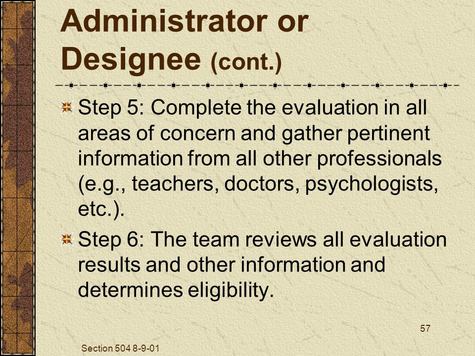 Section 504 8-9-01 57 Administrator or Designee (cont.) Step 5: Complete the evaluation in all areas of concern and gather pertinent information from all other professionals (e.g., teachers, doctors, psychologists, etc.).