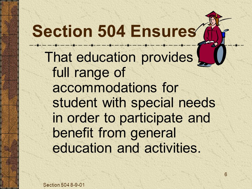 Section 504 8-9-01 6 Section 504 Ensures That education provides a full range of accommodations for student with special needs in order to participate and benefit from general education and activities.