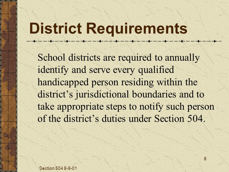 Section 504 8-9-01 8 District Requirements School districts are required to annually identify and serve every qualified handicapped person residing within the district's jurisdictional boundaries and to take appropriate steps to notify such person of the district's duties under Section 504.