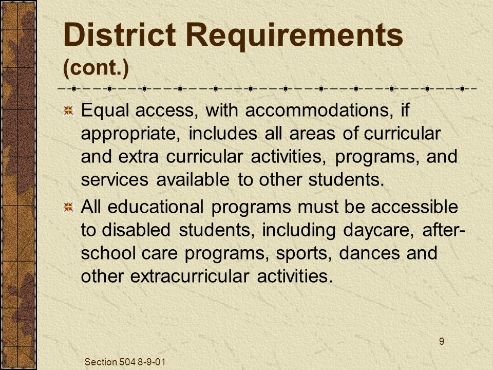 Section 504 8-9-01 9 District Requirements (cont.) Equal access, with accommodations, if appropriate, includes all areas of curricular and extra curricular activities, programs, and services available to other students.