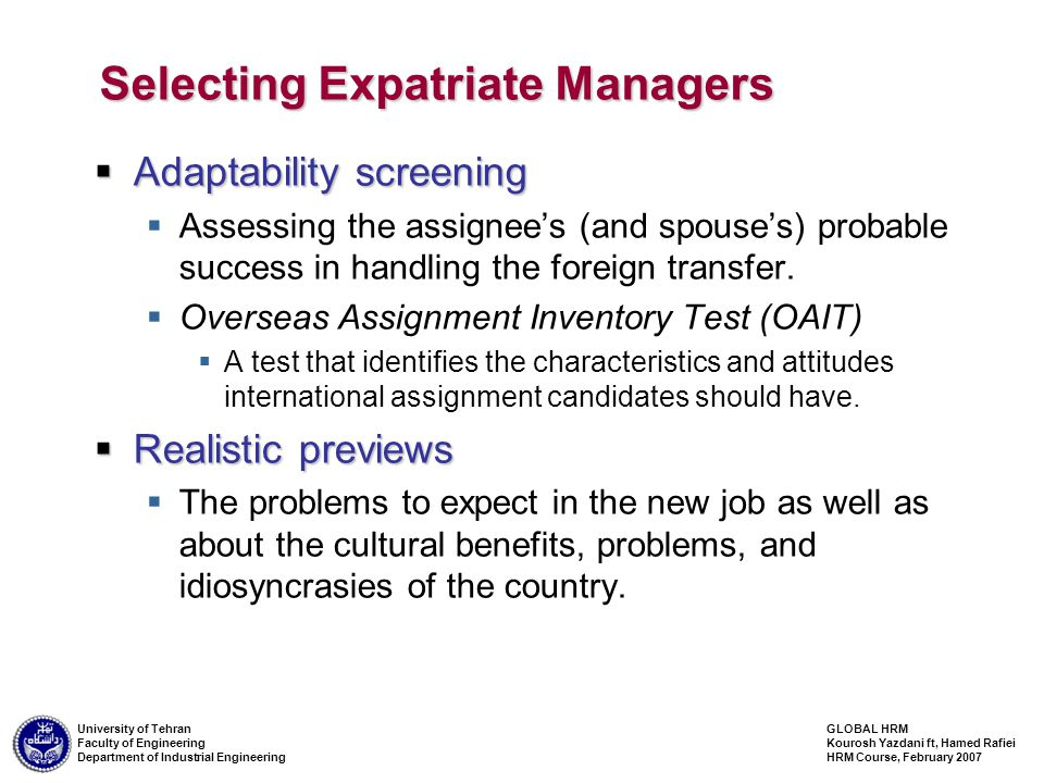 GLOBAL HRM Kourosh Yazdani ft, Hamed Rafiei HRM Course, February 2007 University of Tehran Faculty of Engineering Department of Industrial Engineering Selecting Expatriate Managers  Adaptability screening  Assessing the assignee's (and spouse's) probable success in handling the foreign transfer.