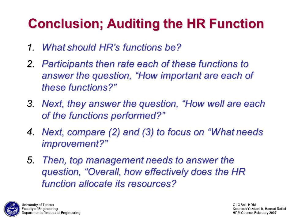 GLOBAL HRM Kourosh Yazdani ft, Hamed Rafiei HRM Course, February 2007 University of Tehran Faculty of Engineering Department of Industrial Engineering Conclusion; Auditing the HR Function 1.What should HR's functions be.