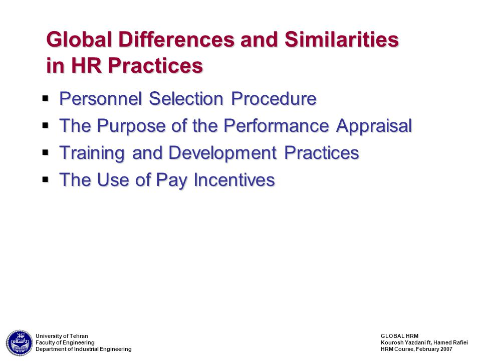 GLOBAL HRM Kourosh Yazdani ft, Hamed Rafiei HRM Course, February 2007 University of Tehran Faculty of Engineering Department of Industrial Engineering Global Differences and Similarities in HR Practices  Personnel Selection Procedure  The Purpose of the Performance Appraisal  Training and Development Practices  The Use of Pay Incentives