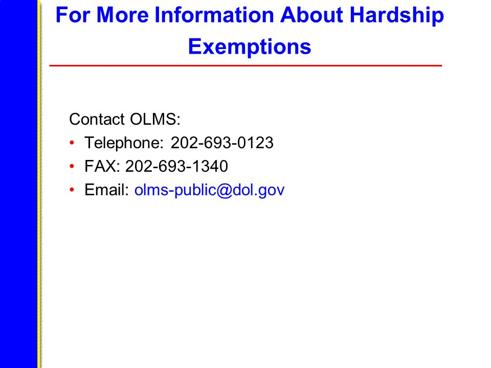For More Information About Hardship Exemptions Contact OLMS: Telephone: 202-693-0123 FAX: 202-693-1340 Email: olms-public@dol.gov