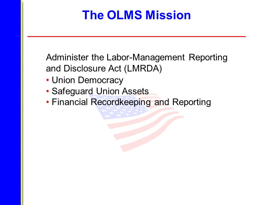 The OLMS Mission Union Democracy Safeguard Union Assets Financial Recordkeeping and Reporting Administer the Labor-Management Reporting and Disclosure Act (LMRDA)