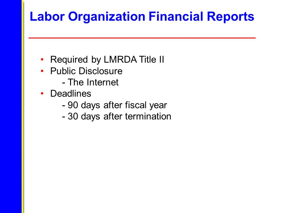 Labor Organization Financial Reports Required by LMRDA Title II Public Disclosure - The Internet Deadlines - 90 days after fiscal year - 30 days after termination