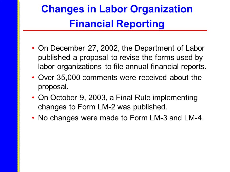 Changes in Labor Organization Financial Reporting On December 27, 2002, the Department of Labor published a proposal to revise the forms used by labor organizations to file annual financial reports.