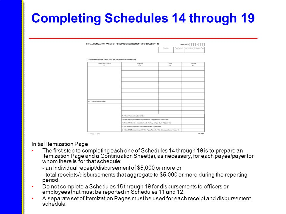 Completing Schedules 14 through 19 Initial Itemization Page The first step to completing each one of Schedules 14 through 19 is to prepare an Itemization Page and a Continuation Sheet(s), as necessary, for each payee/payer for whom there is for that schedule: - an individual receipt/disbursement of $5,000 or more or - total receipts/disbursements that aggregate to $5,000 or more during the reporting period.