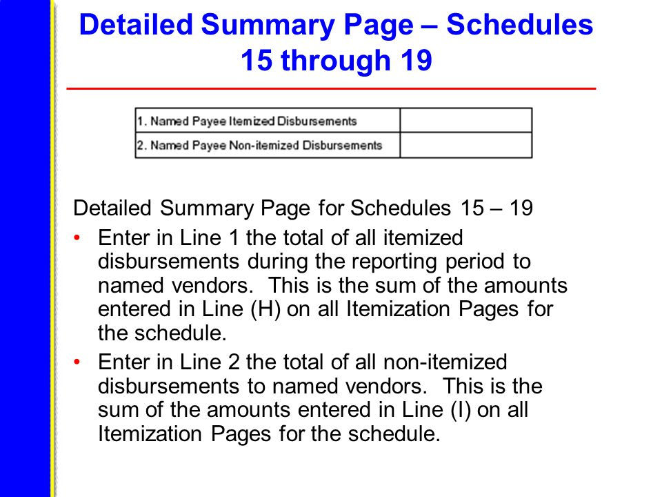 Detailed Summary Page – Schedules 15 through 19 Detailed Summary Page for Schedules 15 – 19 Enter in Line 1 the total of all itemized disbursements during the reporting period to named vendors.