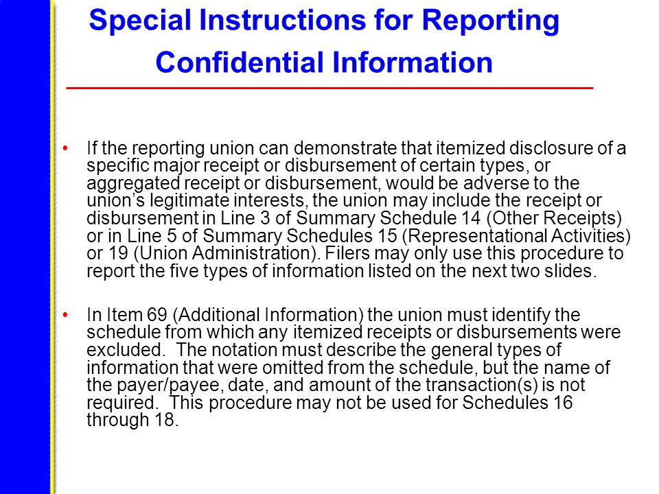 Special Instructions for Reporting Confidential Information If the reporting union can demonstrate that itemized disclosure of a specific major receipt or disbursement of certain types, or aggregated receipt or disbursement, would be adverse to the union's legitimate interests, the union may include the receipt or disbursement in Line 3 of Summary Schedule 14 (Other Receipts) or in Line 5 of Summary Schedules 15 (Representational Activities) or 19 (Union Administration).