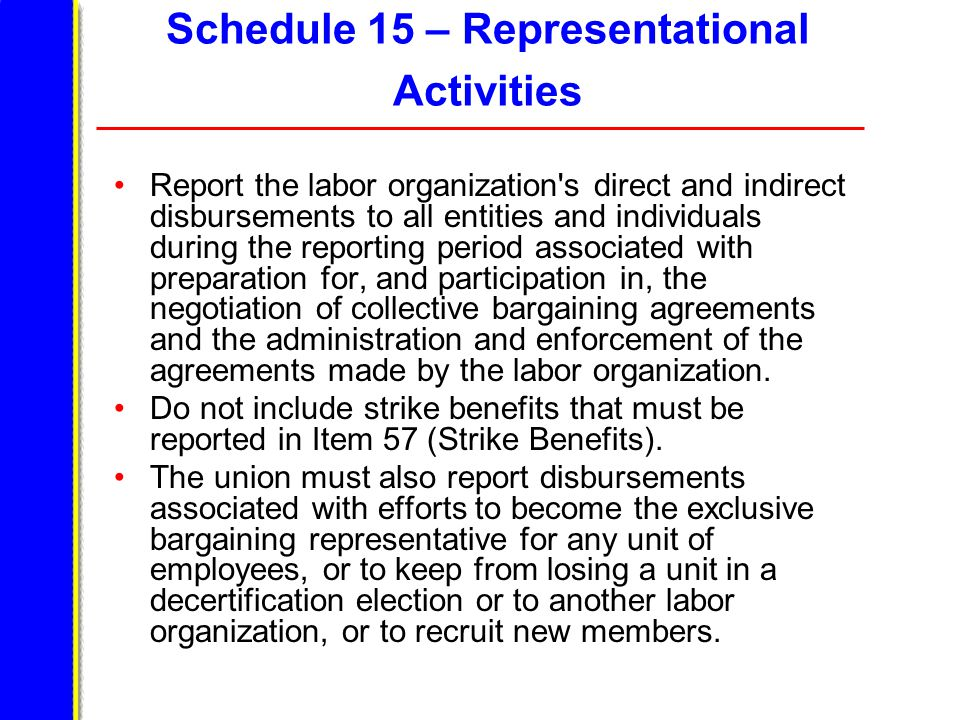 Schedule 15 – Representational Activities Report the labor organization s direct and indirect disbursements to all entities and individuals during the reporting period associated with preparation for, and participation in, the negotiation of collective bargaining agreements and the administration and enforcement of the agreements made by the labor organization.