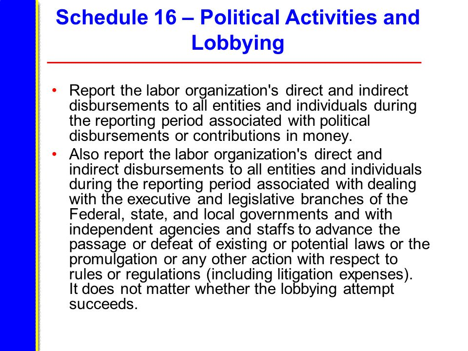 Schedule 16 – Political Activities and Lobbying Report the labor organization s direct and indirect disbursements to all entities and individuals during the reporting period associated with political disbursements or contributions in money.