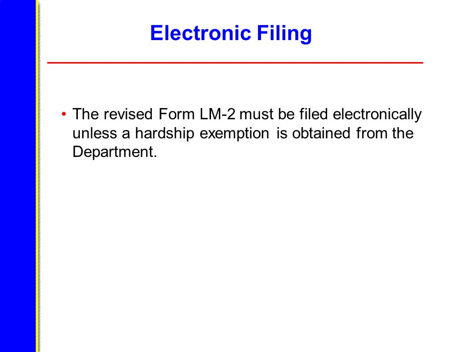 Electronic Filing The revised Form LM-2 must be filed electronically unless a hardship exemption is obtained from the Department.