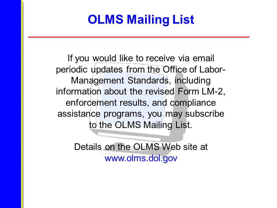 OLMS Mailing List If you would like to receive via email periodic updates from the Office of Labor- Management Standards, including information about the revised Form LM-2, enforcement results, and compliance assistance programs, you may subscribe to the OLMS Mailing List.