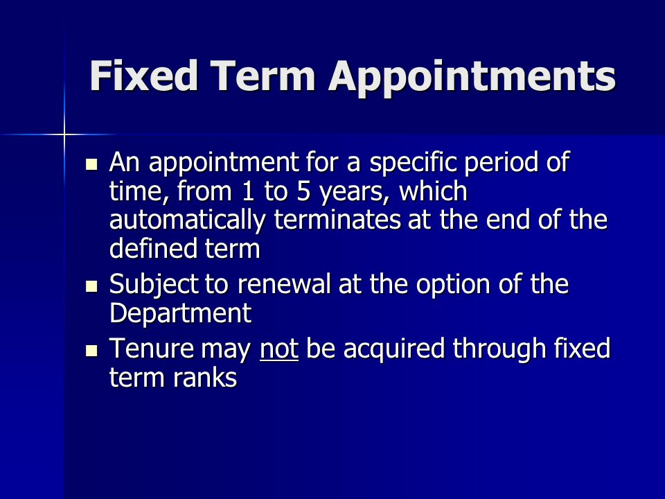 Fixed Term Appointments FTE may be anywhere from 0% to 100% subject to School-based limits; 0% are non-salaried appointments FTE may be anywhere from 0% to 100% subject to School-based limits; 0% are non-salaried appointments Appointment is Permanent if … Appointment is Permanent if … –50% FTE or greater and –1 year or greater term Appointment is Temporary if … Appointment is Temporary if … –Less than 50% FTE or –A visiting appointment of 1 year or less at any FTE Categorized as clinical, research, adjunct, professor of the practice, senior lecturer, lecturer Categorized as clinical, research, adjunct, professor of the practice, senior lecturer, lecturer