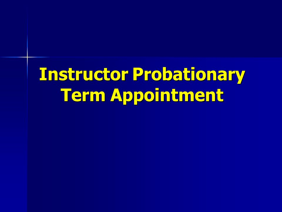 Instructor with Special Provision Probationary Term Appointment Appointment to this rank accompanies an expectation that in the normal course, the individual will progress to the professional faculty ranks in this or another institution Appointment to this rank accompanies an expectation that in the normal course, the individual will progress to the professional faculty ranks in this or another institution Initial appointment is for a probationary term of one year Initial appointment is for a probationary term of one year Additional successive reappointments may be made three additional one year terms for a maximum of four such terms Additional successive reappointments may be made three additional one year terms for a maximum of four such terms No reappointment is permitted at the rank of Instructor after four-years at this rank No reappointment is permitted at the rank of Instructor after four-years at this rank