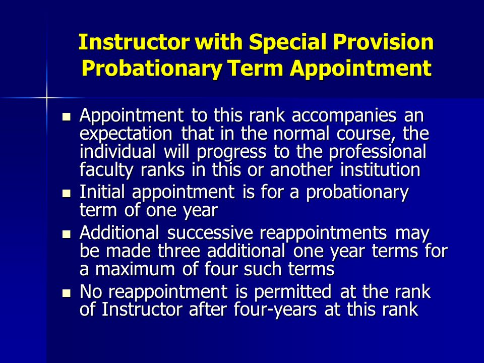Instructor Reappointment Decisions and Notices Minimum notice required of reappointment decisions for probationary terms are: Minimum notice required of reappointment decisions for probationary terms are: –90 days before end of 1 st term –180 days before end of 2 nd term –12 months before end of 3 rd term 12 months before the end of the 4 th term, the decision is to either promote to the tenure track rank of Assistant Professor or separation from the University at term end.