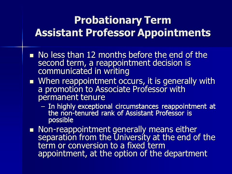 Typical Probationary Term Assistant Professor Progression (a) Initial Appointment (b) Reappointment Decision at 3-year point 4-year term 12-month notice with termination at term end No Yes 2 nd probationary term 3-year term (c) Reappointment Decision at 2-year point No 12-month notice with termination at term end Yes Reappointment with tenure as Associate Professor at term end*