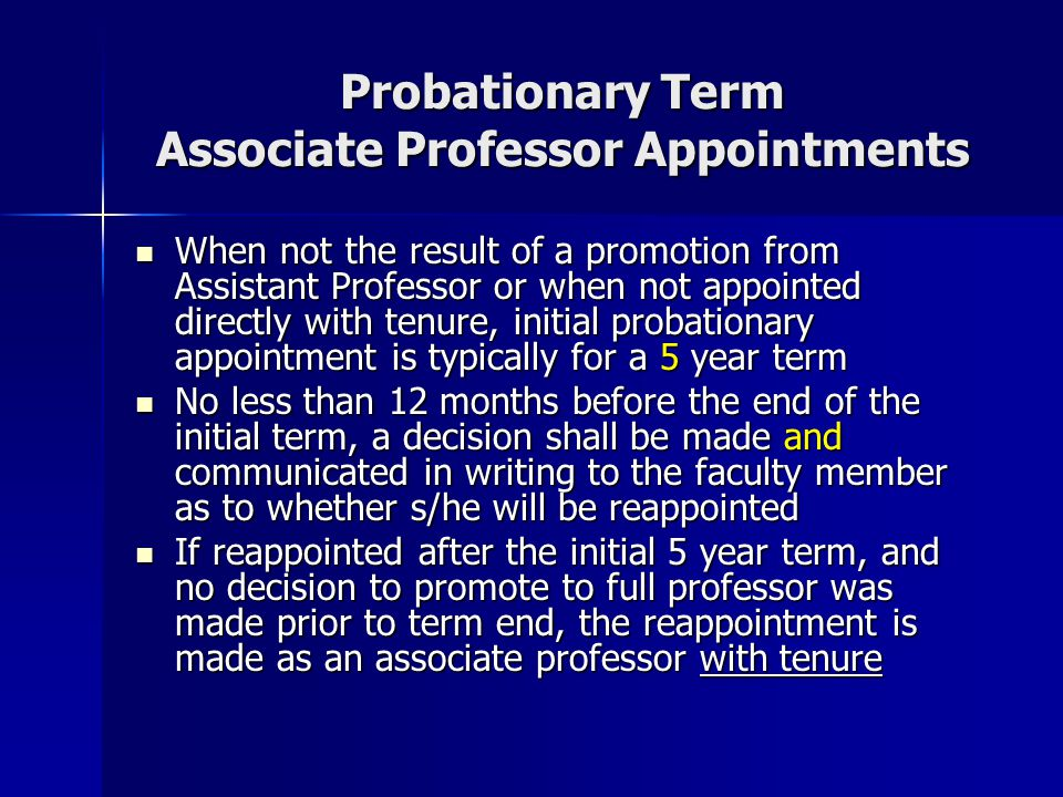 Typical Probationary Term Associate Professor Progression (a) Initial Appointment (b) Reappointment Decision at 4-year point 5-year term 12-month notice with termination at term end No Yes OR Reappointment to Associate Professor with tenure at term end Promotion to Full Professor w/tenure prior to term end