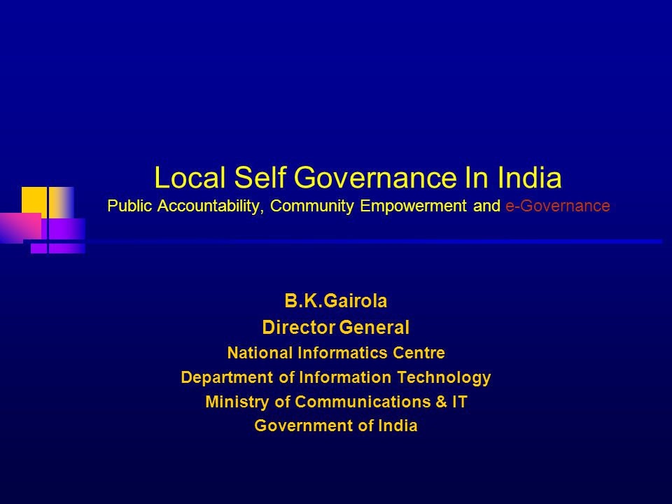 Local Self Governance In India Public Accountability, Community Empowerment and e-Governance B.K.Gairola Director General National Informatics Centre Department of Information Technology Ministry of Communications & IT Government of India