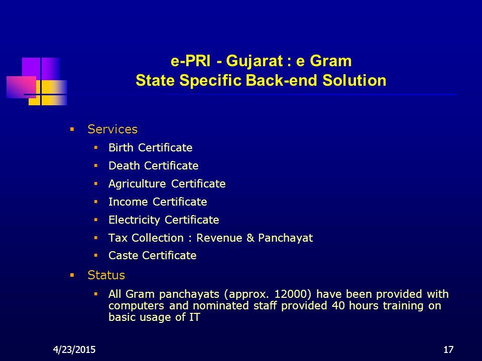 4/23/201517 e-PRI - Gujarat : e Gram State Specific Back-end Solution  Services  Birth Certificate  Death Certificate  Agriculture Certificate  Income Certificate  Electricity Certificate  Tax Collection : Revenue & Panchayat  Caste Certificate  Status  All Gram panchayats (approx.