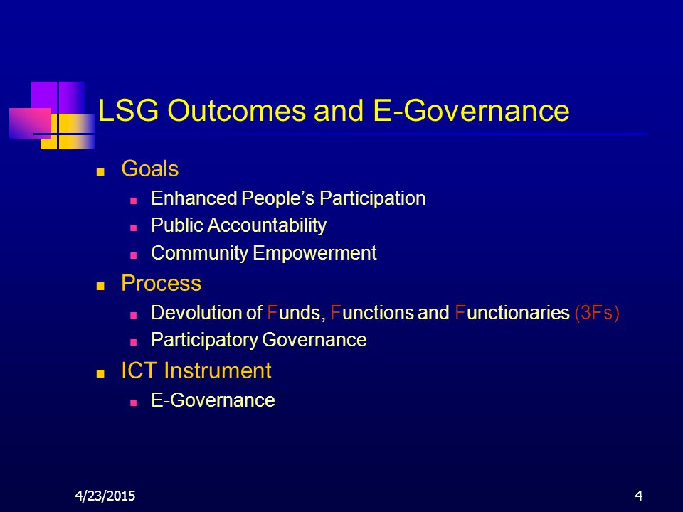 4/23/20154 LSG Outcomes and E-Governance Goals Enhanced People's Participation Public Accountability Community Empowerment Process Devolution of Funds