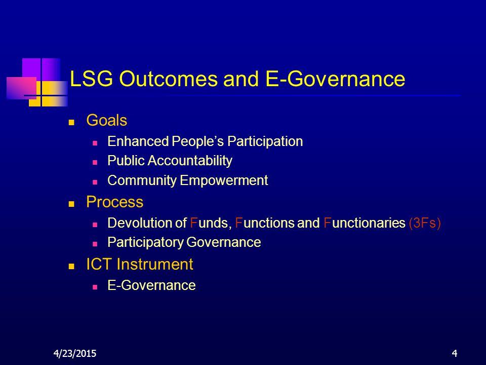 4/23/20154 LSG Outcomes and E-Governance Goals Enhanced People's Participation Public Accountability Community Empowerment Process Devolution of Funds, Functions and Functionaries (3Fs) Participatory Governance ICT Instrument E-Governance