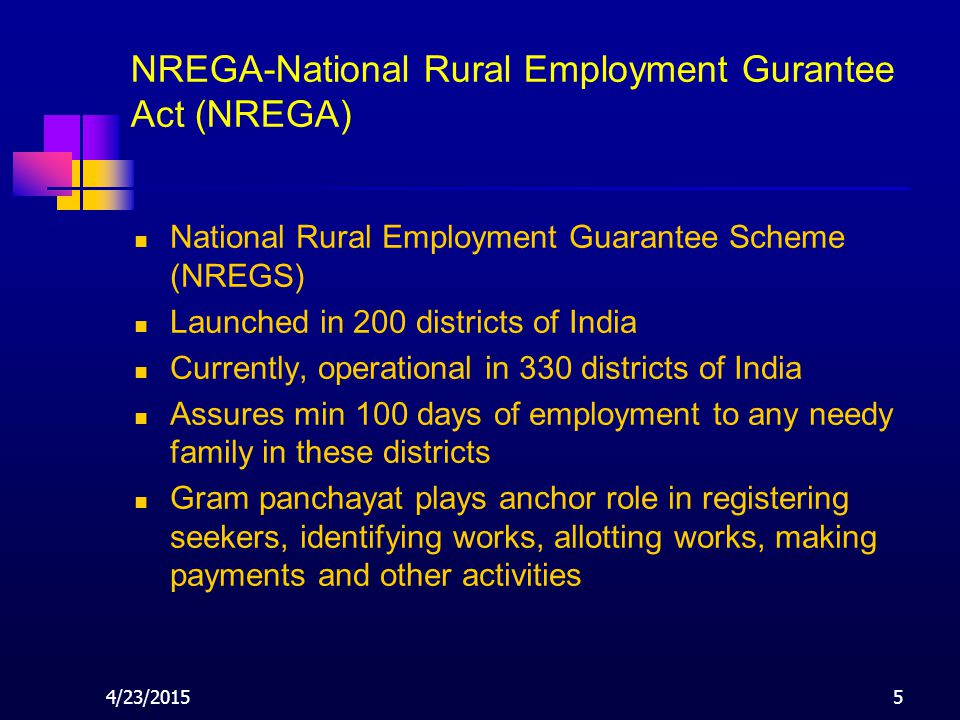 4/23/20155 NREGA-National Rural Employment Gurantee Act (NREGA) National Rural Employment Guarantee Scheme (NREGS) Launched in 200 districts of India