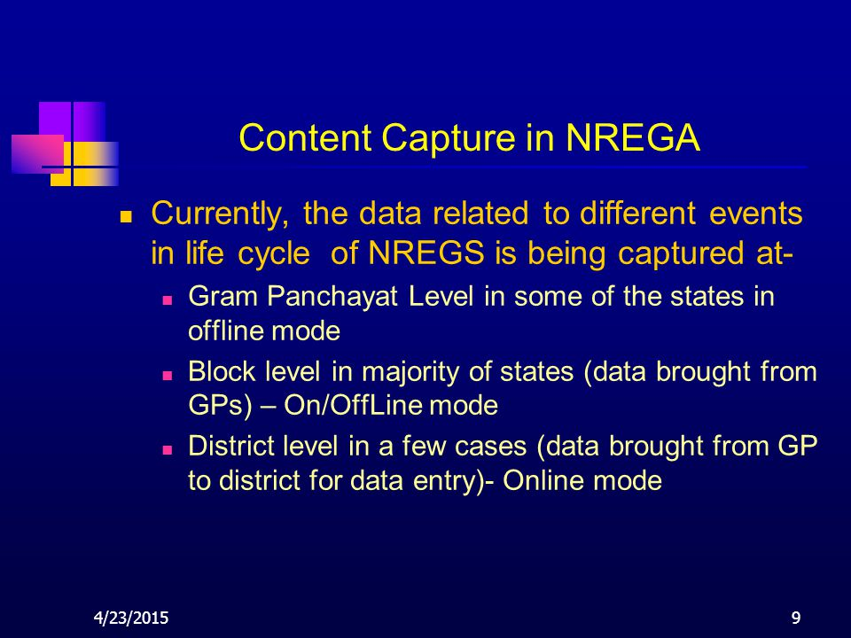 4/23/20159 Content Capture in NREGA Currently, the data related to different events in life cycle of NREGS is being captured at- Gram Panchayat Level