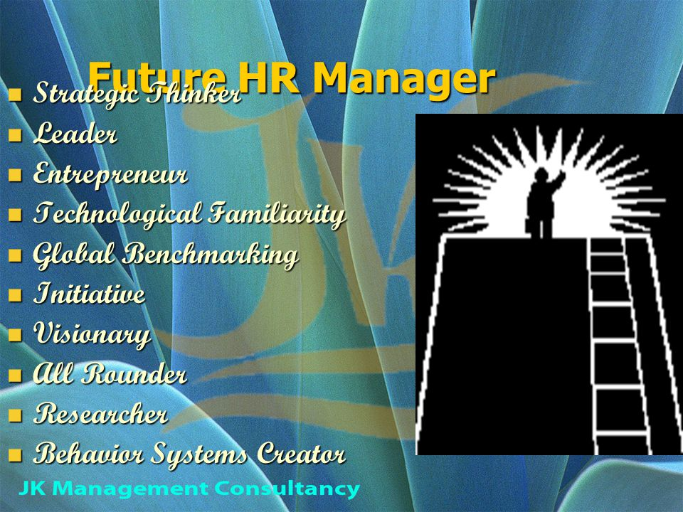 Future HR Manager Strategic Thinker Strategic Thinker Leader Leader Entrepreneur Entrepreneur Technological Familiarity Technological Familiarity Global Benchmarking Global Benchmarking Initiative Initiative Visionary Visionary All Rounder All Rounder Researcher Researcher Behavior Systems Creator Behavior Systems Creator