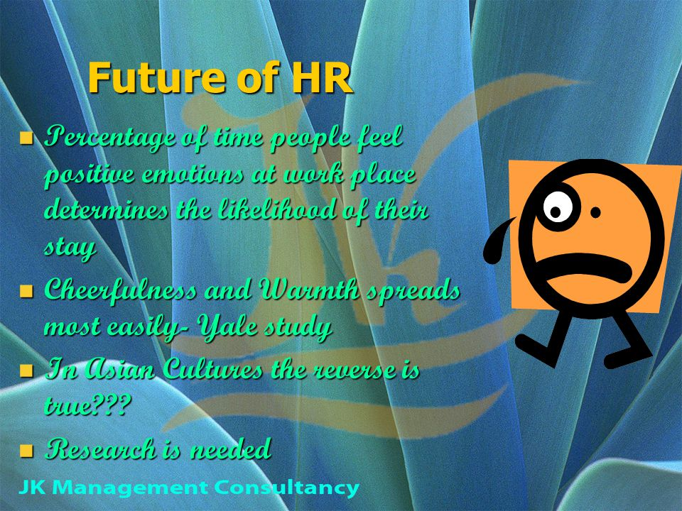 Future of HR Percentage of time people feel positive emotions at work place determines the likelihood of their stay Percentage of time people feel positive emotions at work place determines the likelihood of their stay Cheerfulness and Warmth spreads most easily- Yale study Cheerfulness and Warmth spreads most easily- Yale study In Asian Cultures the reverse is true??.