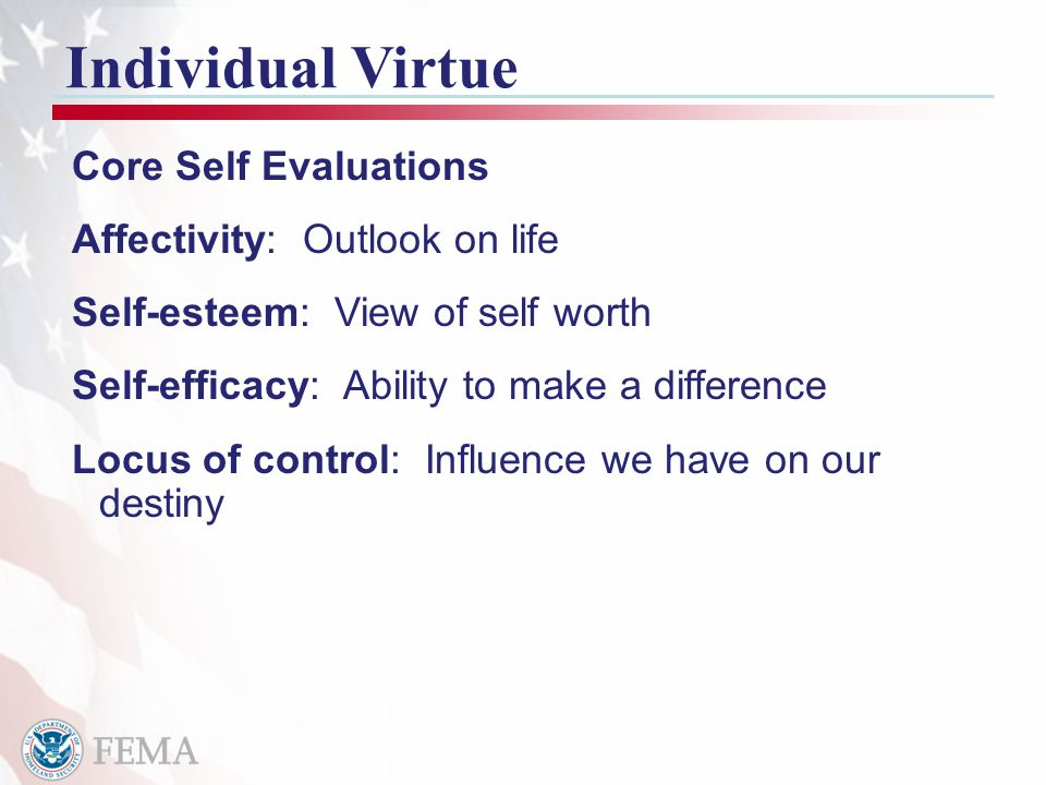 11 Individual Virtue Core Self Evaluations Affectivity: Outlook on life Self-esteem: View of self worth Self-efficacy: Ability to make a difference Locus of control: Influence we have on our destiny