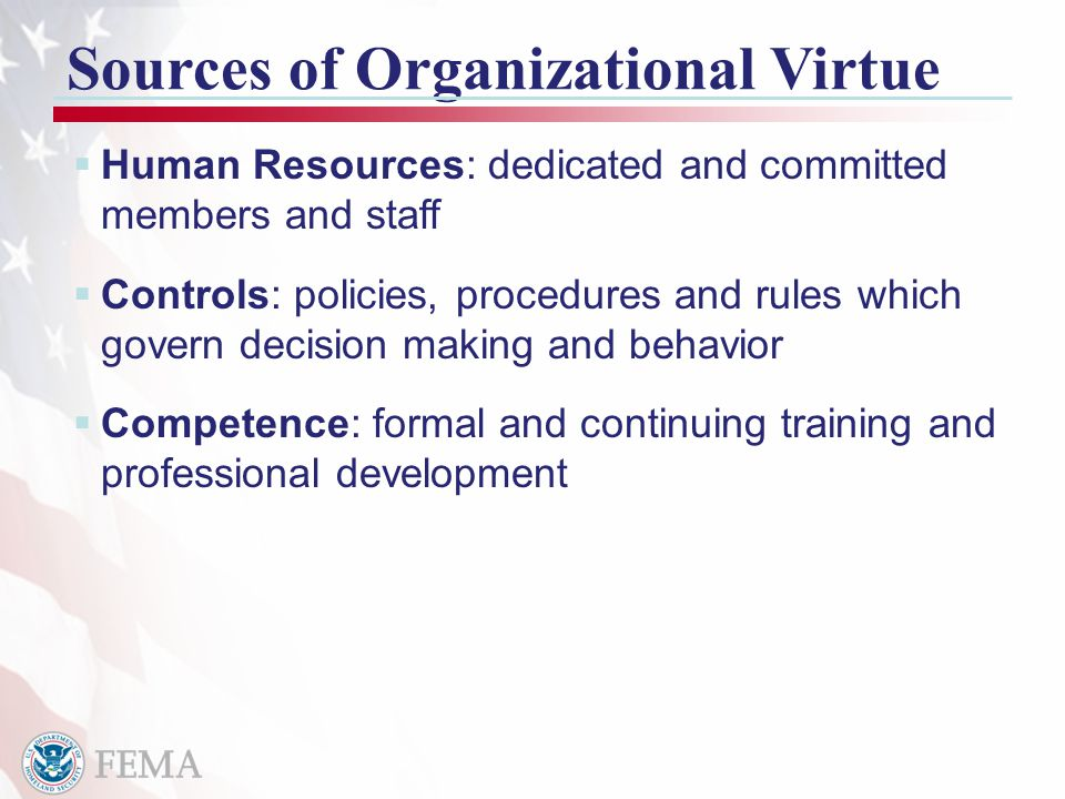 14 Sources of Organizational Virtue  Human Resources: dedicated and committed members and staff  Controls: policies, procedures and rules which govern decision making and behavior  Competence: formal and continuing training and professional development