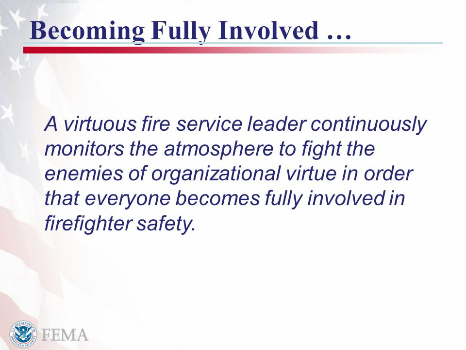 18 Becoming Fully Involved … A virtuous fire service leader continuously monitors the atmosphere to fight the enemies of organizational virtue in order that everyone becomes fully involved in firefighter safety.