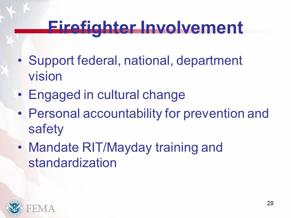 Firefighter Involvement Support federal, national, department vision Engaged in cultural change Personal accountability for prevention and safety Mandate RIT/Mayday training and standardization 29