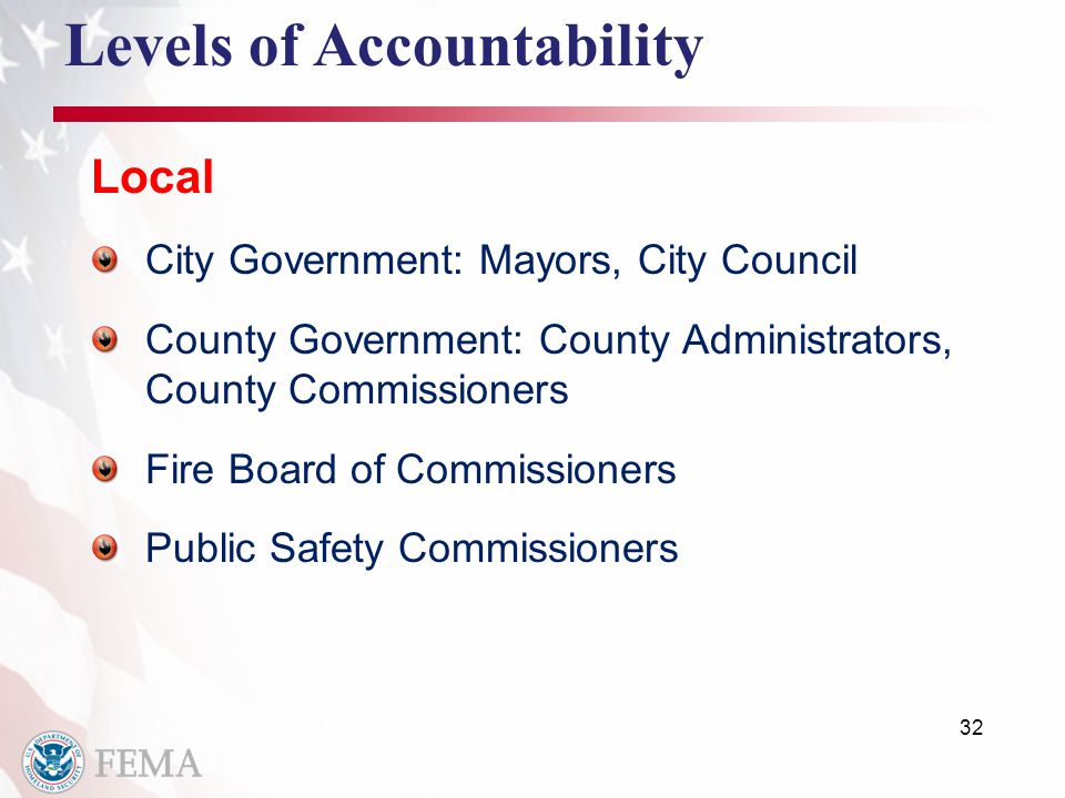 32 Levels of Accountability Local City Government: Mayors, City Council County Government: County Administrators, County Commissioners Fire Board of Commissioners Public Safety Commissioners