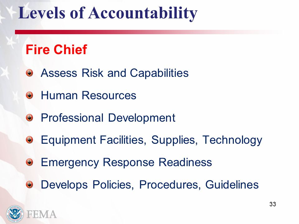 33 Levels of Accountability Fire Chief Assess Risk and Capabilities Human Resources Professional Development Equipment Facilities, Supplies, Technology Emergency Response Readiness Develops Policies, Procedures, Guidelines