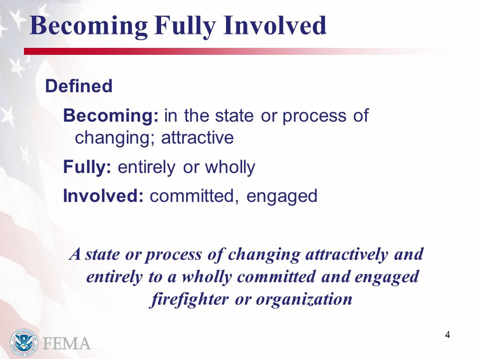 Becoming Fully Involved Defined Becoming: in the state or process of changing; attractive Fully: entirely or wholly Involved: committed, engaged A state or process of changing attractively and entirely to a wholly committed and engaged firefighter or organization 4