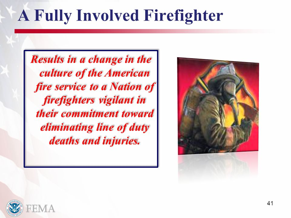 A Fully Involved Firefighter Results in a change in the culture of the American fire service to a Nation of firefighters vigilant in their commitment toward eliminating line of duty deaths and injuries.