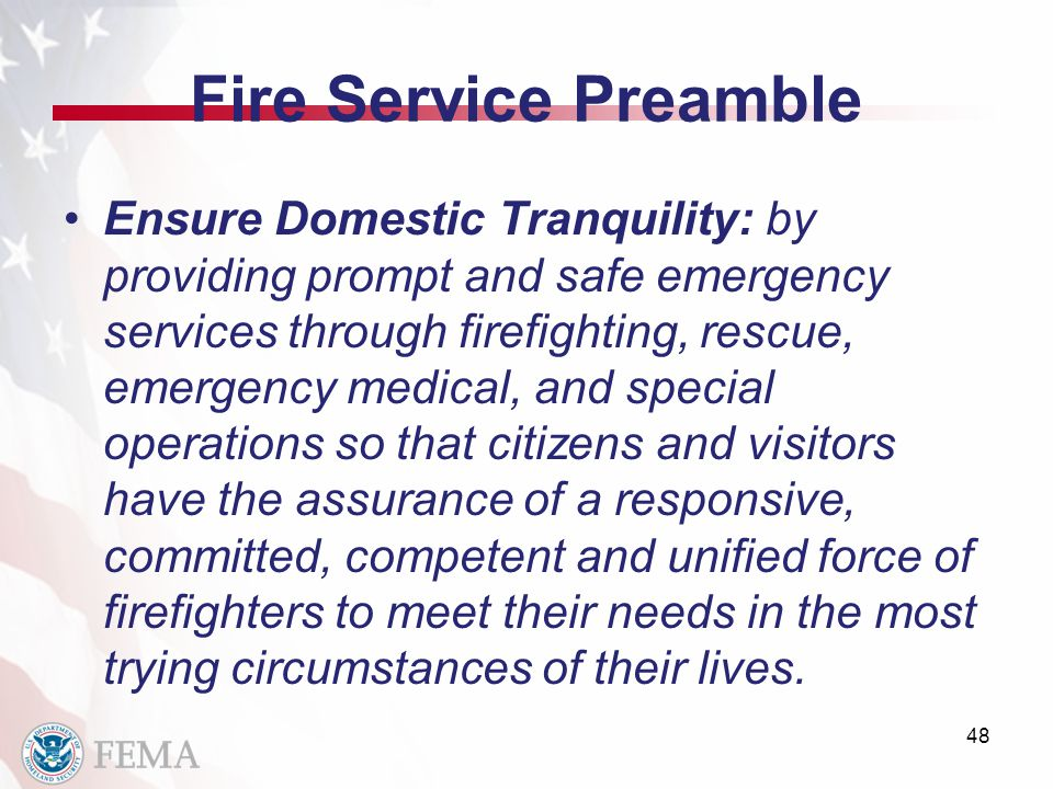 Fire Service Preamble Ensure Domestic Tranquility: by providing prompt and safe emergency services through firefighting, rescue, emergency medical, and special operations so that citizens and visitors have the assurance of a responsive, committed, competent and unified force of firefighters to meet their needs in the most trying circumstances of their lives.