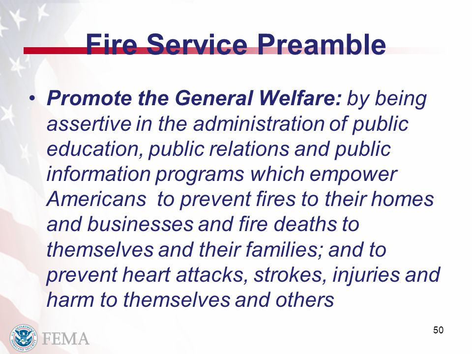 Fire Service Preamble Promote the General Welfare: by being assertive in the administration of public education, public relations and public information programs which empower Americans to prevent fires to their homes and businesses and fire deaths to themselves and their families; and to prevent heart attacks, strokes, injuries and harm to themselves and others 50