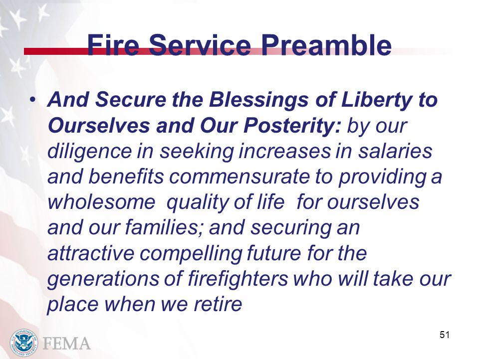 Fire Service Preamble And Secure the Blessings of Liberty to Ourselves and Our Posterity: by our diligence in seeking increases in salaries and benefits commensurate to providing a wholesome quality of life for ourselves and our families; and securing an attractive compelling future for the generations of firefighters who will take our place when we retire 51