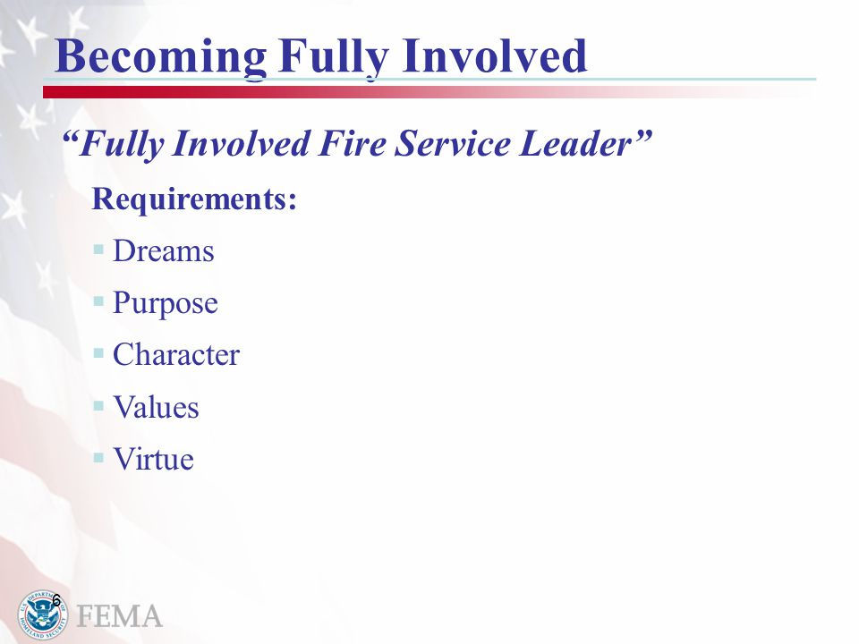 6 Becoming Fully Involved Fully Involved Fire Service Leader Requirements:  Dreams  Purpose  Character  Values  Virtue