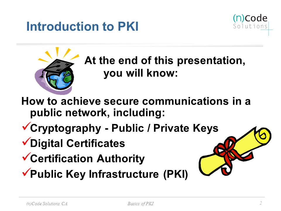 (n)Code Solutions CABasics of PKI 3 How do I achieve secure communications in a public network.