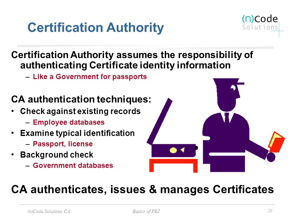(n)Code Solutions CABasics of PKI 20 Certification Authority Certification Authority assumes the responsibility of authenticating Certificate identity