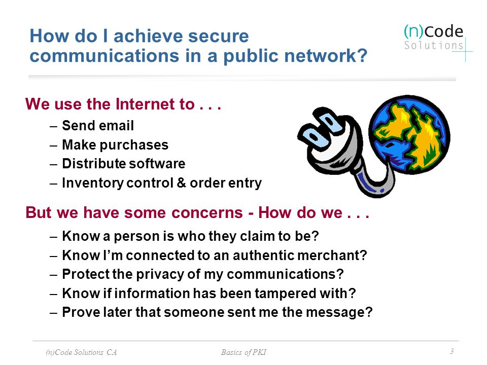 (n)Code Solutions CABasics of PKI 3 How do I achieve secure communications in a public network? We use the Internet to... –Send email –Make purchases