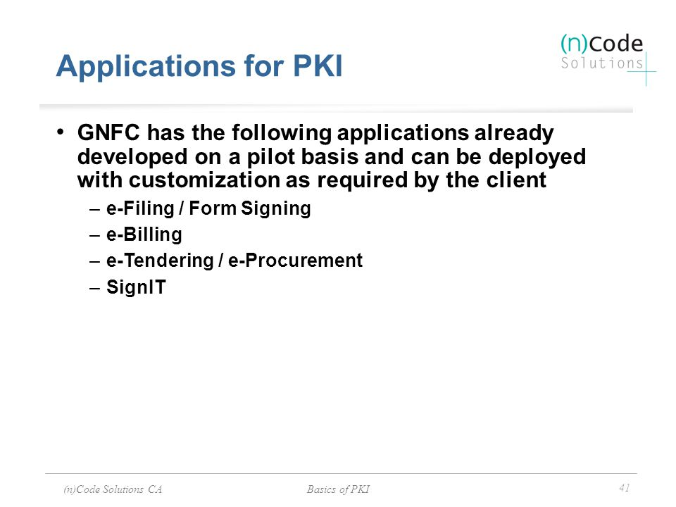 (n)Code Solutions CABasics of PKI 41 Applications for PKI GNFC has the following applications already developed on a pilot basis and can be deployed w