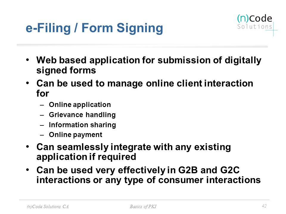 (n)Code Solutions CABasics of PKI 42 e-Filing / Form Signing Web based application for submission of digitally signed forms Can be used to manage onli