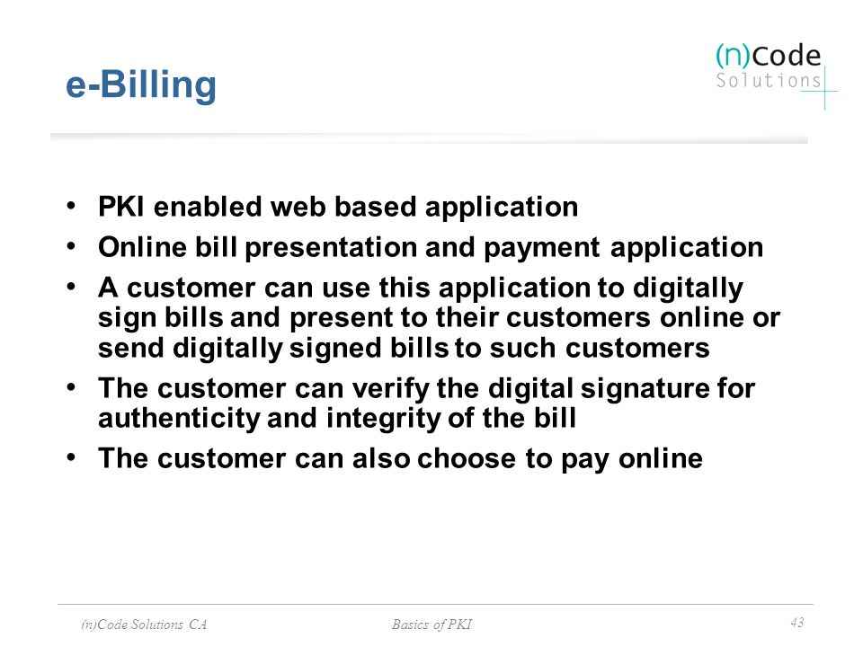 (n)Code Solutions CABasics of PKI 43 e-Billing PKI enabled web based application Online bill presentation and payment application A customer can use t